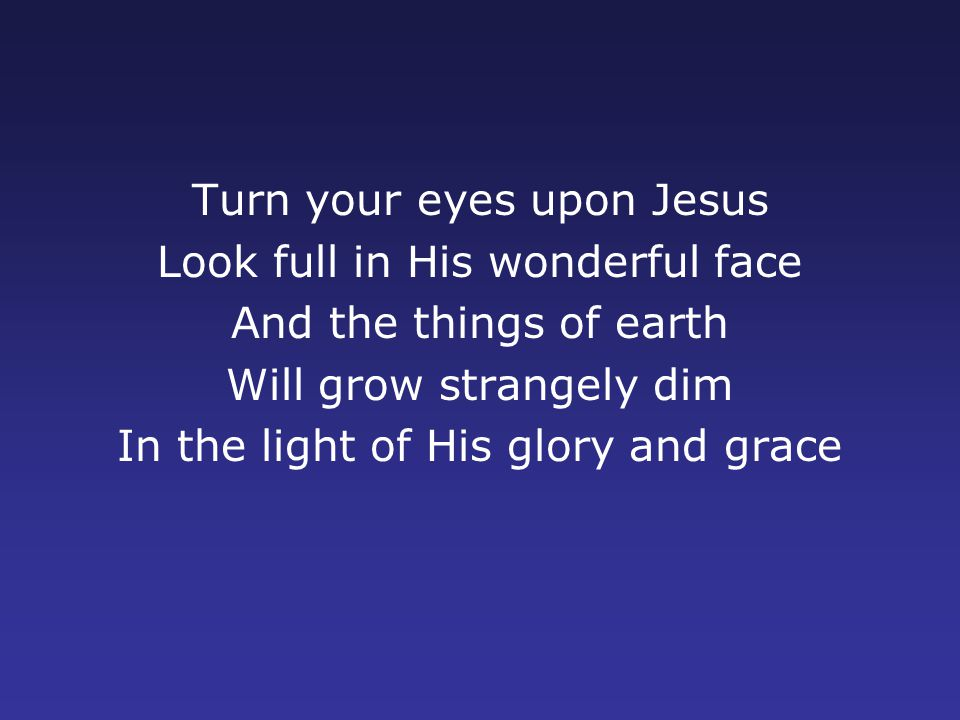 Turn your eyes upon Jesus Look full in His wonderful face And the things of earth Will grow strangely dim In the light of His glory and grace