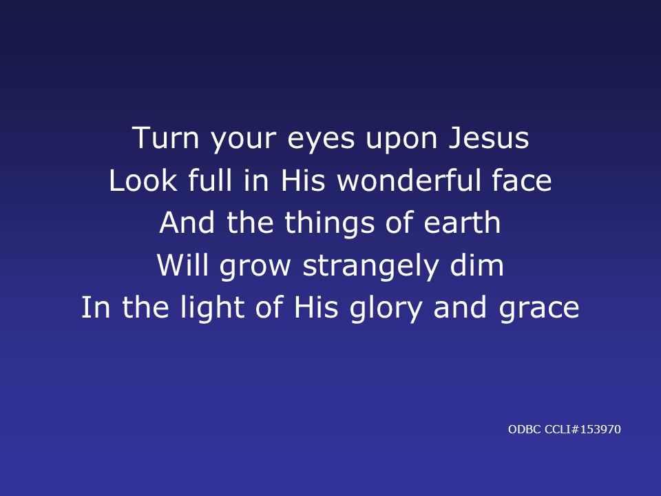 Turn your eyes upon Jesus Look full in His wonderful face And the things of earth Will grow strangely dim In the light of His glory and grace ODBC CCLI#153970