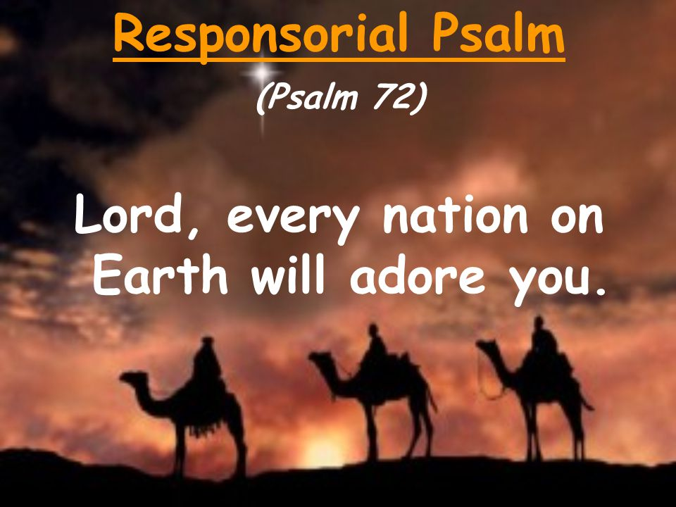Responsorial Psalm (Psalm 72) Lord, every nation on Earth will adore you.