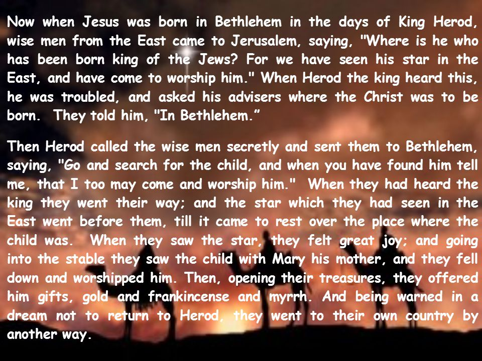 Now when Jesus was born in Bethlehem in the days of King Herod, wise men from the East came to Jerusalem, saying, Where is he who has been born king of the Jews.