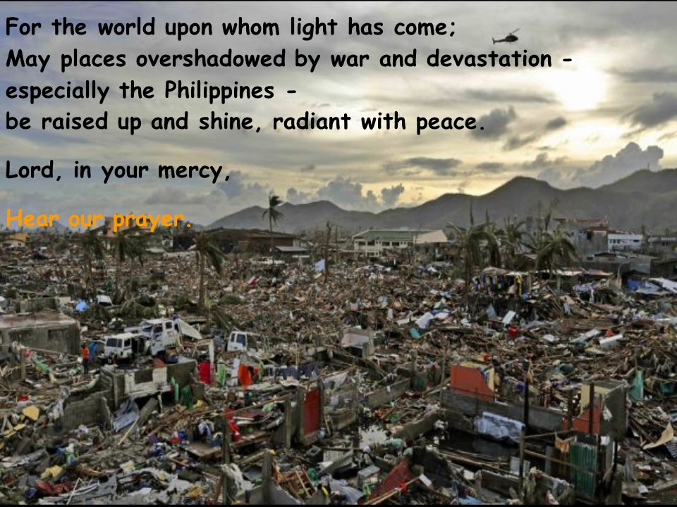 For the world upon whom light has come; May places overshadowed by war and devastation - especially the Philippines - be raised up and shine, radiant with peace.