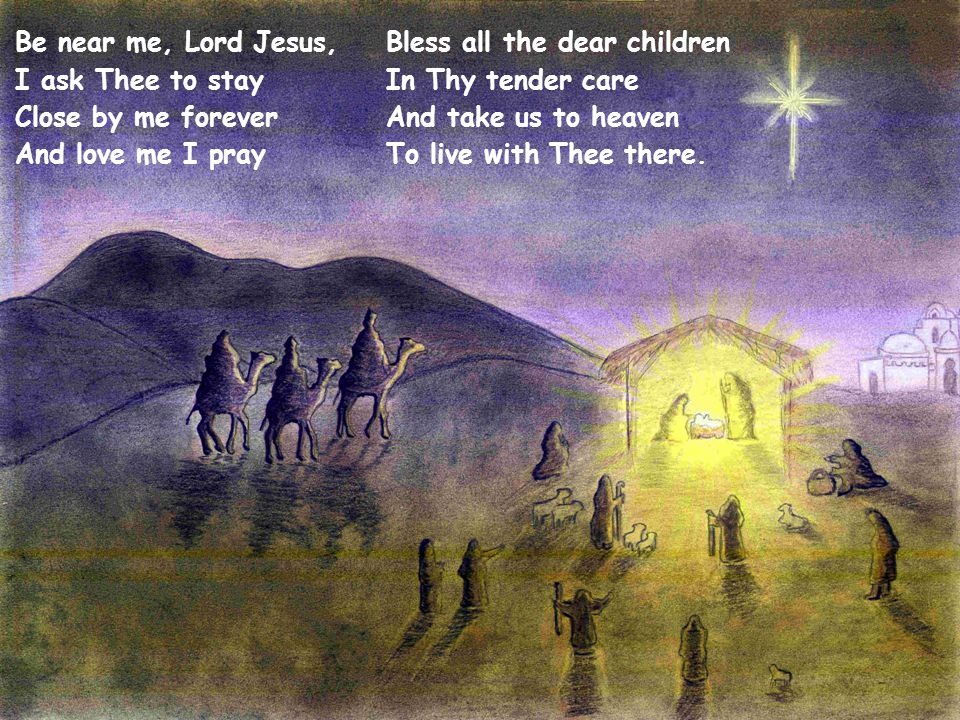Be near me, Lord Jesus, I ask Thee to stay Close by me forever And love me I pray Bless all the dear children In Thy tender care And take us to heaven To live with Thee there.