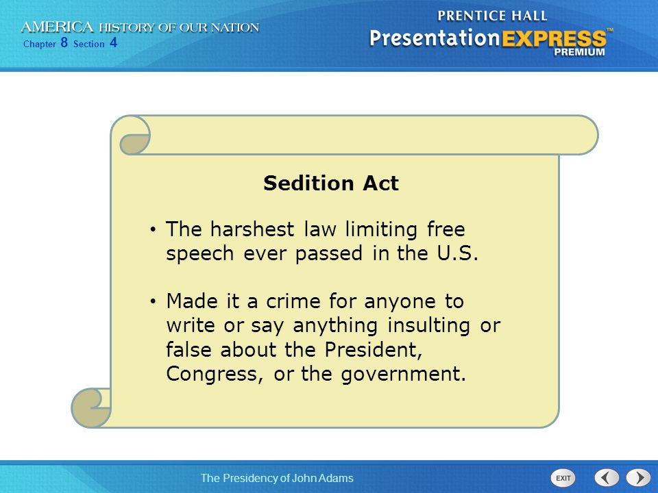 Chapter 8 Section 4 The Presidency of John Adams Sedition Act The harshest law limiting free speech ever passed in the U.S. Made it a crime for anyone
