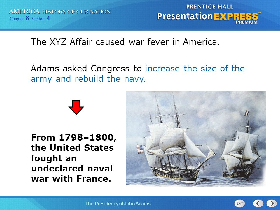 Chapter 8 Section 4 The Presidency of John Adams The XYZ Affair caused war fever in America. Adams asked Congress to increase the size of the army and