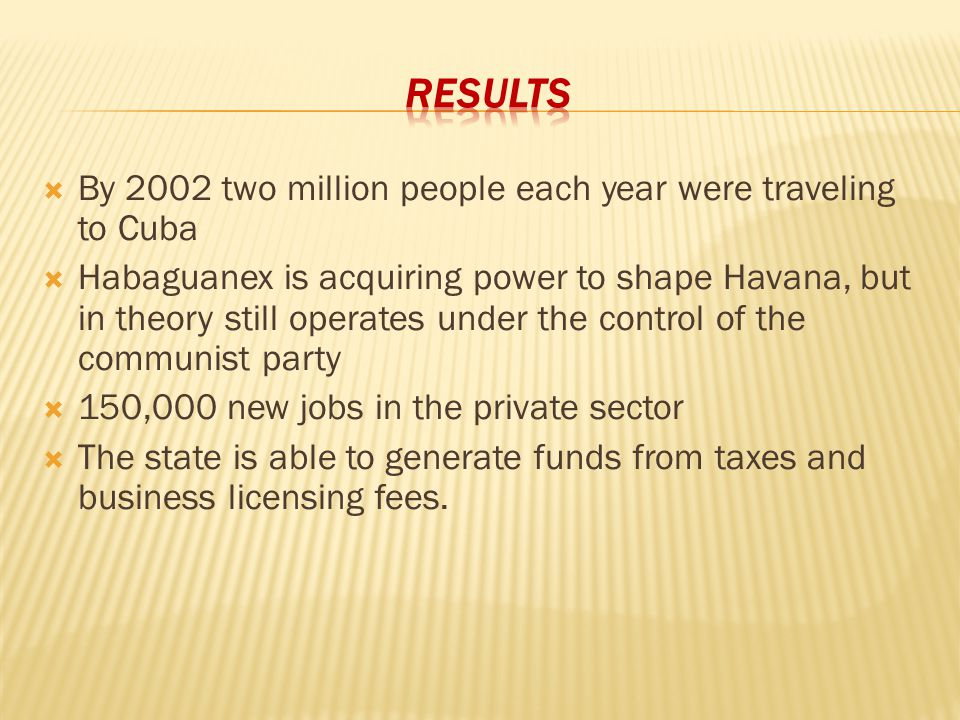  By 2002 two million people each year were traveling to Cuba  Habaguanex is acquiring power to shape Havana, but in theory still operates under the control of the communist party  150,000 new jobs in the private sector  The state is able to generate funds from taxes and business licensing fees.