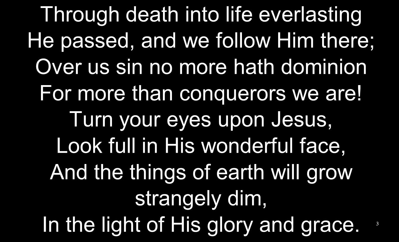 Through death into life everlasting He passed, and we follow Him there; Over us sin no more hath dominion For more than conquerors we are.