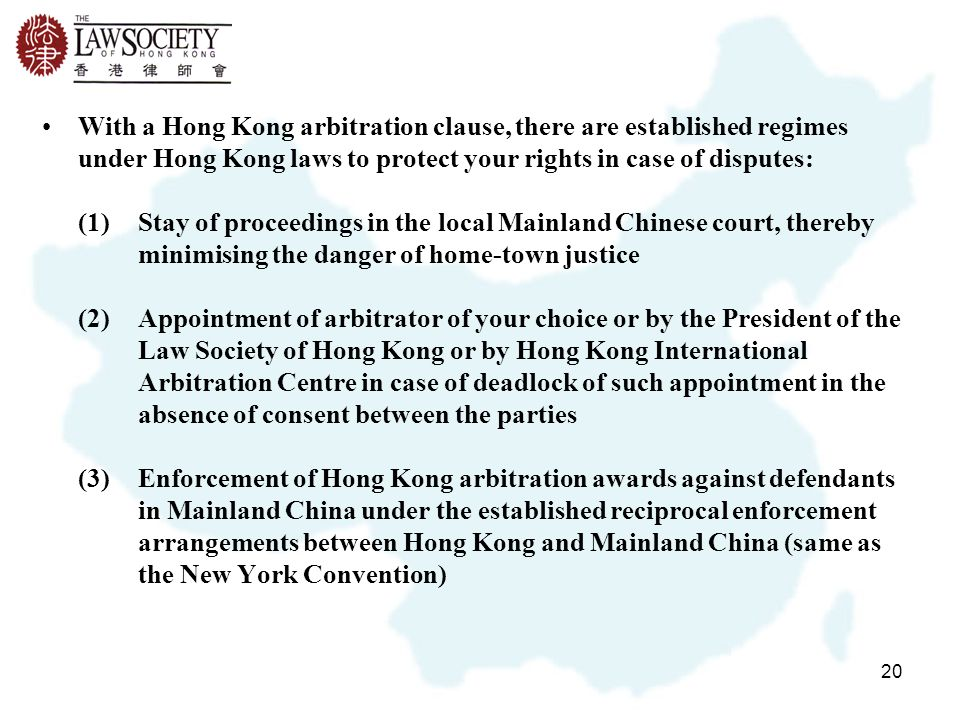 20 With a Hong Kong arbitration clause, there are established regimes under Hong Kong laws to protect your rights in case of disputes: (1)Stay of proceedings in the local Mainland Chinese court, thereby minimising the danger of home-town justice (2)Appointment of arbitrator of your choice or by the President of the Law Society of Hong Kong or by Hong Kong International Arbitration Centre in case of deadlock of such appointment in the absence of consent between the parties (3)Enforcement of Hong Kong arbitration awards against defendants in Mainland China under the established reciprocal enforcement arrangements between Hong Kong and Mainland China (same as the New York Convention)