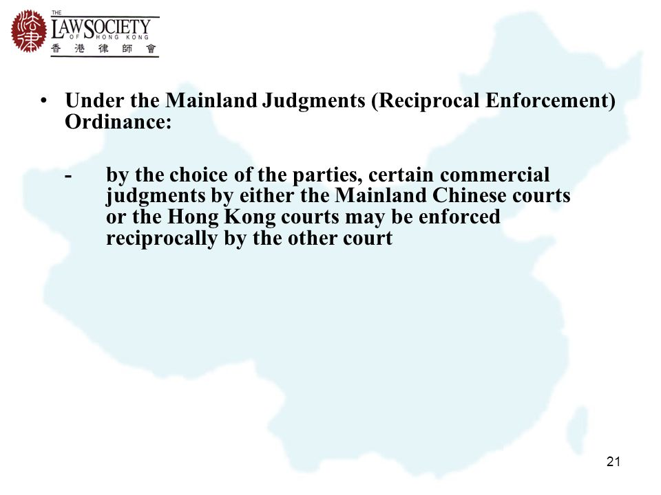 21 Under the Mainland Judgments (Reciprocal Enforcement) Ordinance: -by the choice of the parties, certain commercial judgments by either the Mainland Chinese courts or the Hong Kong courts may be enforced reciprocally by the other court