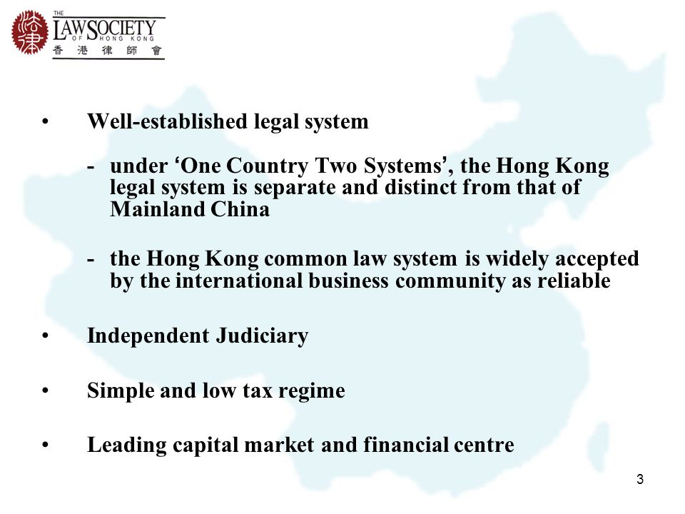 3 Well-established legal system -under ' One Country Two Systems ', the Hong Kong legal system is separate and distinct from that of Mainland China -the Hong Kong common law system is widely accepted by the international business community as reliable Independent Judiciary Simple and low tax regime Leading capital market and financial centre