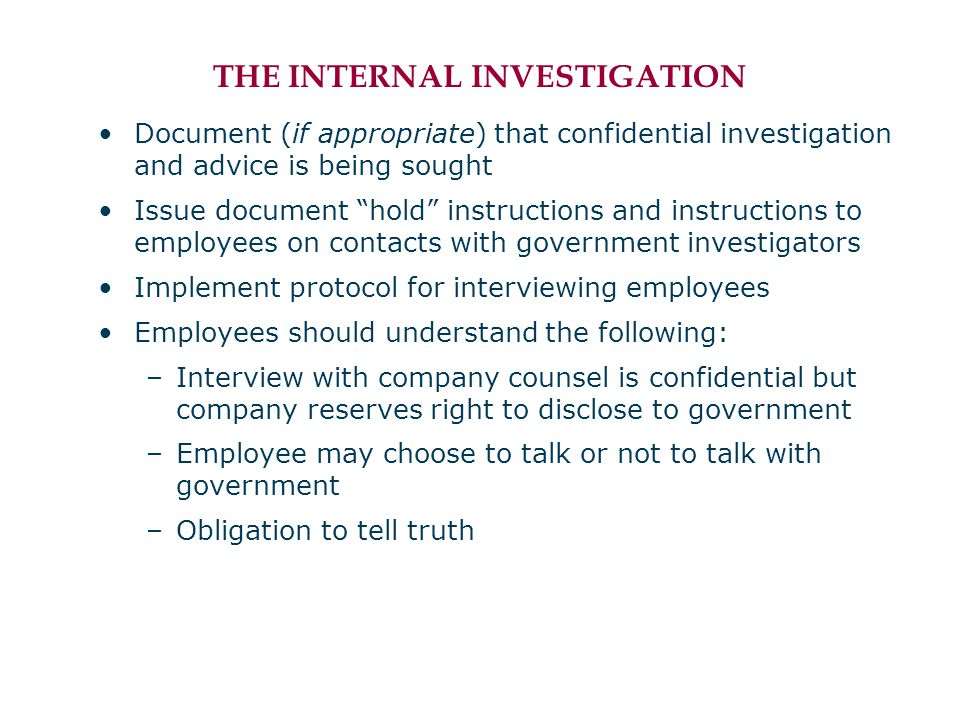 THE INTERNAL INVESTIGATION Document (if appropriate) that confidential investigation and advice is being sought Issue document hold instructions and instructions to employees on contacts with government investigators Implement protocol for interviewing employees Employees should understand the following: –Interview with company counsel is confidential but company reserves right to disclose to government –Employee may choose to talk or not to talk with government –Obligation to tell truth