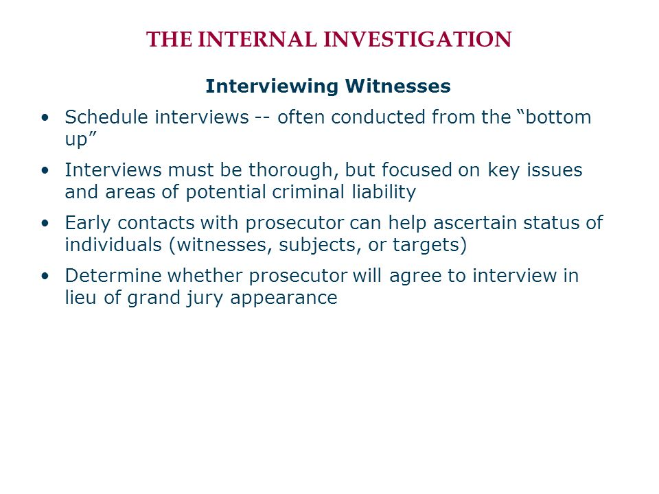 THE INTERNAL INVESTIGATION Interviewing Witnesses Schedule interviews -- often conducted from the bottom up Interviews must be thorough, but focused on key issues and areas of potential criminal liability Early contacts with prosecutor can help ascertain status of individuals (witnesses, subjects, or targets) Determine whether prosecutor will agree to interview in lieu of grand jury appearance