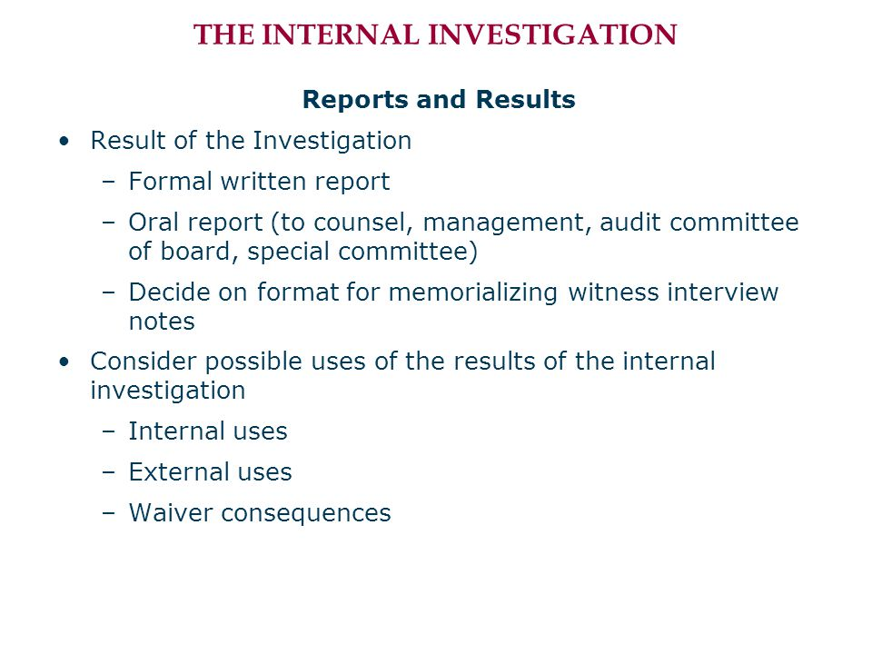 THE INTERNAL INVESTIGATION Reports and Results Result of the Investigation –Formal written report –Oral report (to counsel, management, audit committe