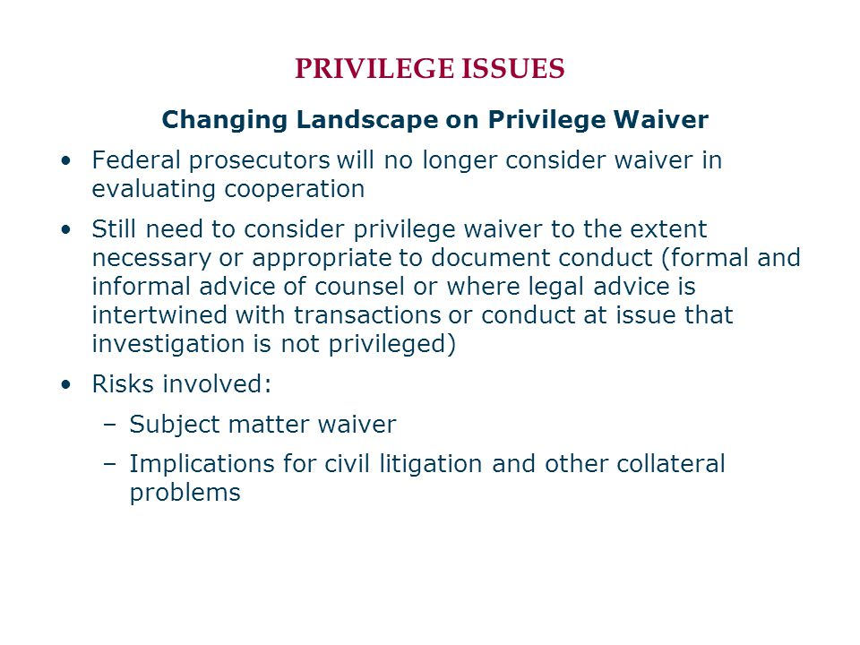 PRIVILEGE ISSUES Changing Landscape on Privilege Waiver Federal prosecutors will no longer consider waiver in evaluating cooperation Still need to consider privilege waiver to the extent necessary or appropriate to document conduct (formal and informal advice of counsel or where legal advice is intertwined with transactions or conduct at issue that investigation is not privileged) Risks involved: –Subject matter waiver –Implications for civil litigation and other collateral problems