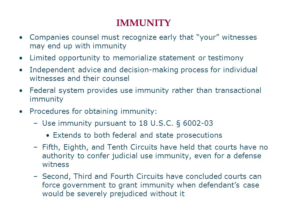 IMMUNITY Companies counsel must recognize early that your witnesses may end up with immunity Limited opportunity to memorialize statement or testimony Independent advice and decision-making process for individual witnesses and their counsel Federal system provides use immunity rather than transactional immunity Procedures for obtaining immunity: –Use immunity pursuant to 18 U.S.C.