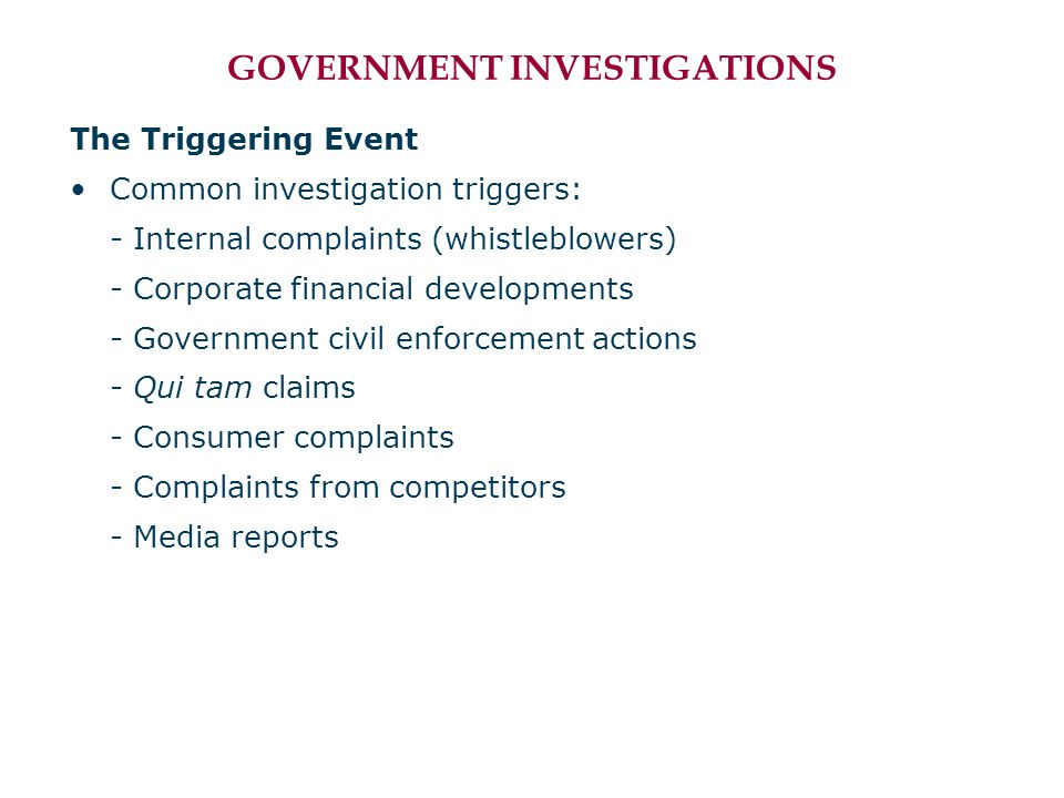 GOVERNMENT INVESTIGATIONS The Triggering Event Common investigation triggers: - Internal complaints (whistleblowers) - Corporate financial development