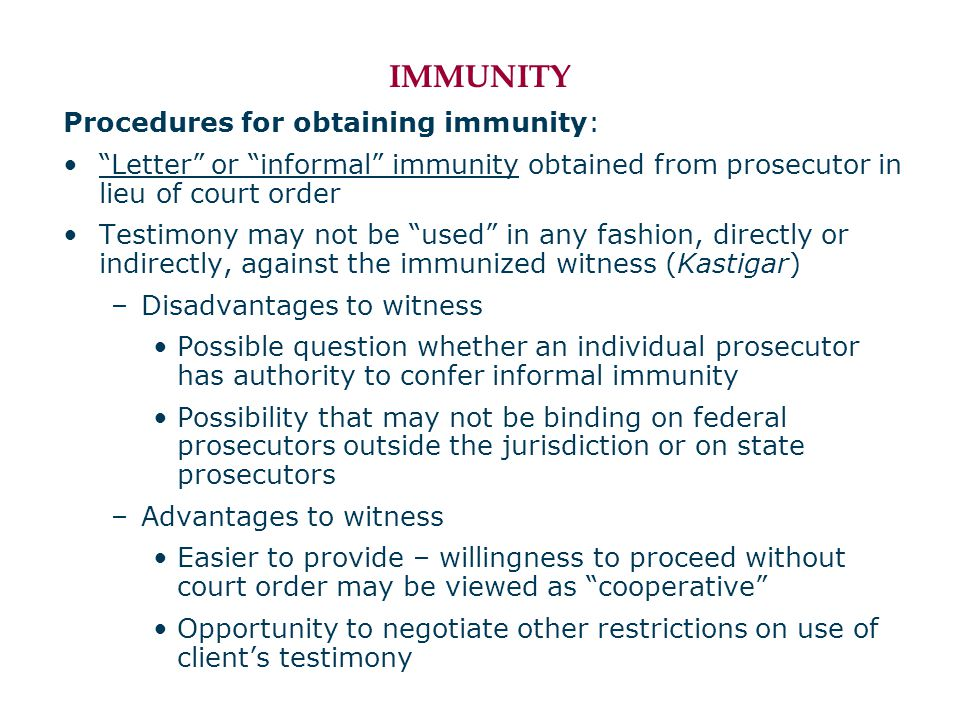 IMMUNITY Procedures for obtaining immunity: Letter or informal immunity obtained from prosecutor in lieu of court order Testimony may not be used in any fashion, directly or indirectly, against the immunized witness (Kastigar) –Disadvantages to witness Possible question whether an individual prosecutor has authority to confer informal immunity Possibility that may not be binding on federal prosecutors outside the jurisdiction or on state prosecutors –Advantages to witness Easier to provide – willingness to proceed without court order may be viewed as cooperative Opportunity to negotiate other restrictions on use of client's testimony