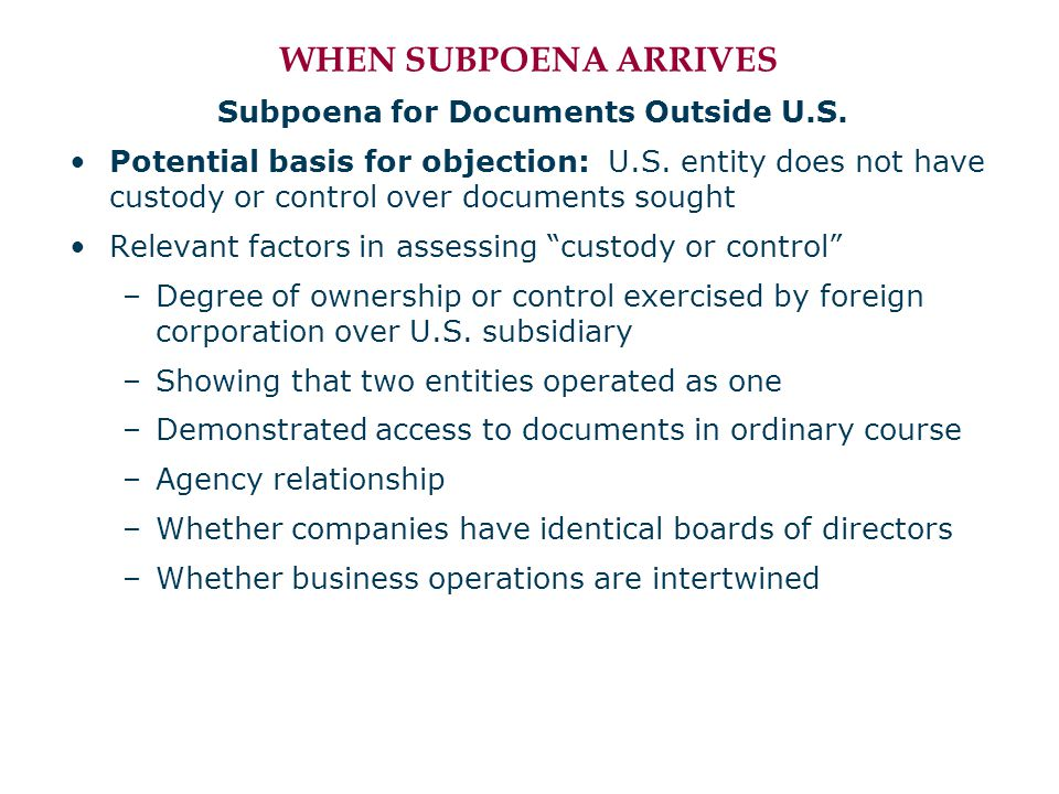 WHEN SUBPOENA ARRIVES Subpoena for Documents Outside U.S. Potential basis for objection: U.S. entity does not have custody or control over documents s