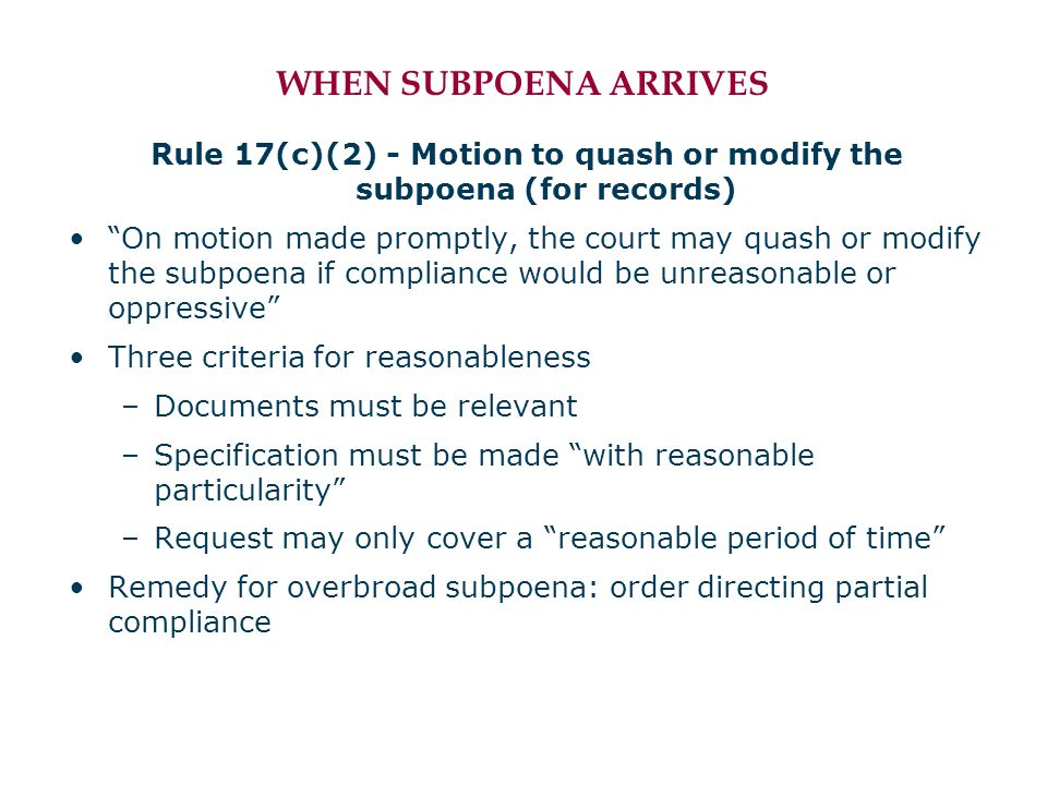 WHEN SUBPOENA ARRIVES Rule 17(c)(2) - Motion to quash or modify the subpoena (for records) On motion made promptly, the court may quash or modify the subpoena if compliance would be unreasonable or oppressive Three criteria for reasonableness –Documents must be relevant –Specification must be made with reasonable particularity –Request may only cover a reasonable period of time Remedy for overbroad subpoena: order directing partial compliance
