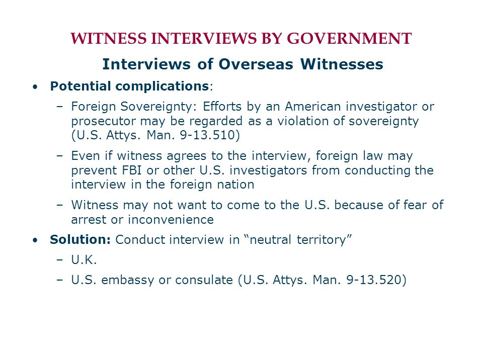 WITNESS INTERVIEWS BY GOVERNMENT Interviews of Overseas Witnesses Potential complications: –Foreign Sovereignty: Efforts by an American investigator or prosecutor may be regarded as a violation of sovereignty (U.S.