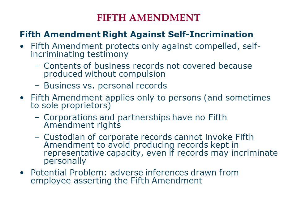 FIFTH AMENDMENT Fifth Amendment Right Against Self-Incrimination Fifth Amendment protects only against compelled, self- incriminating testimony –Contents of business records not covered because produced without compulsion –Business vs.
