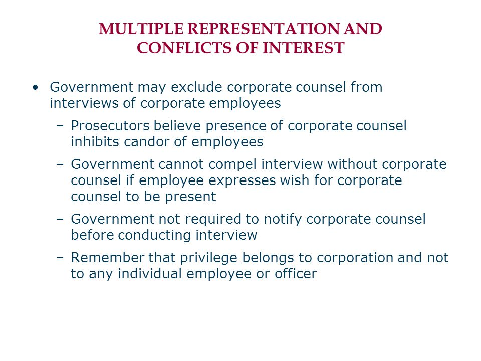 MULTIPLE REPRESENTATION AND CONFLICTS OF INTEREST Government may exclude corporate counsel from interviews of corporate employees –Prosecutors believe