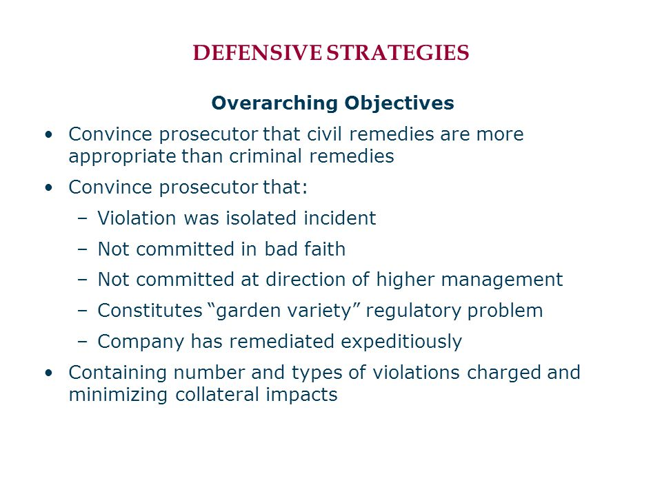DEFENSIVE STRATEGIES Overarching Objectives Convince prosecutor that civil remedies are more appropriate than criminal remedies Convince prosecutor th