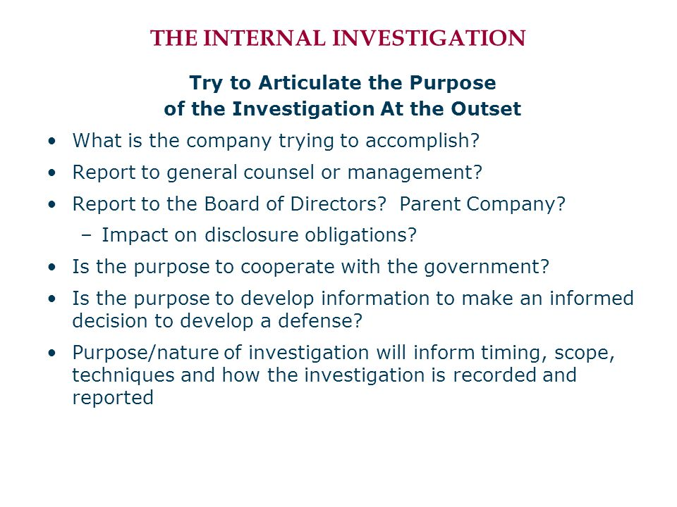THE INTERNAL INVESTIGATION Try to Articulate the Purpose of the Investigation At the Outset What is the company trying to accomplish.