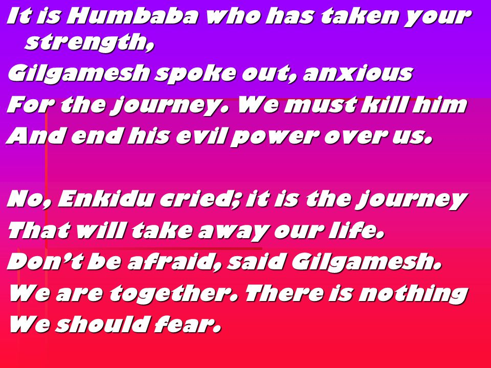  When Enkidu's attempts to reason with Gilgamesh fall on deaf ears, the king tells the Elders of Uruk that he intends to slay Humbaba.