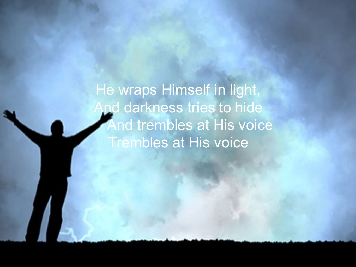 He wraps Himself in light, And darkness tries to hide And trembles at His voice Trembles at His voice