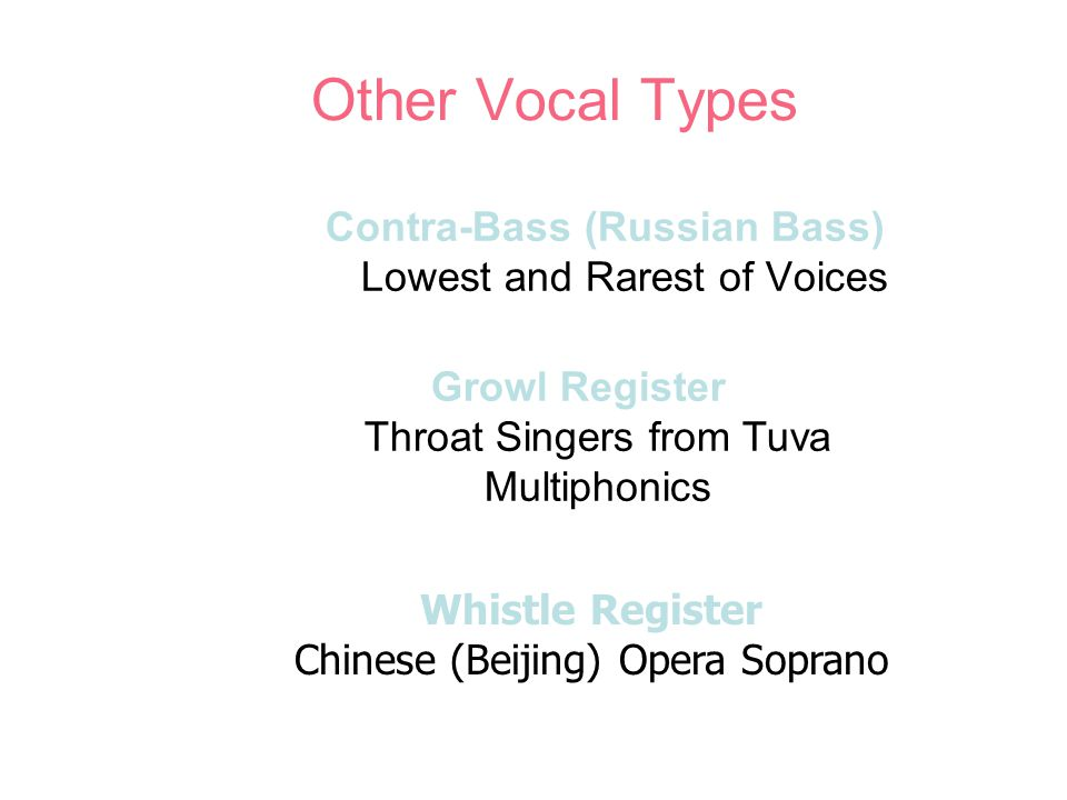Other Vocal Types Contra-Bass (Russian Bass) Lowest and Rarest of Voices Growl Register Throat Singers from Tuva Multiphonics Whistle Register Chinese (Beijing) Opera Soprano