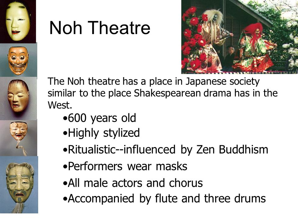 Noh Theatre The Noh theatre has a place in Japanese society similar to the place Shakespearean drama has in the West. 600 years old Highly stylized Ri