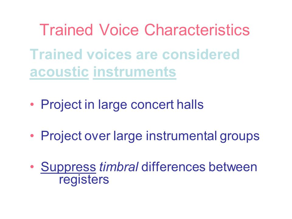 Trained Voice Characteristics Trained voices are considered acoustic instruments Project in large concert halls Project over large instrumental groups Suppress timbral differences between registers