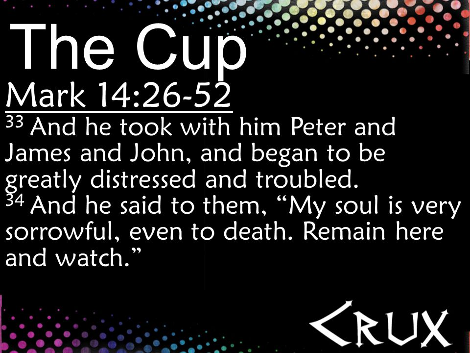 The Cup Mark 14:26-52 35 And going a little farther, he fell on the ground and prayed that, if it were possible, the hour might pass from him.