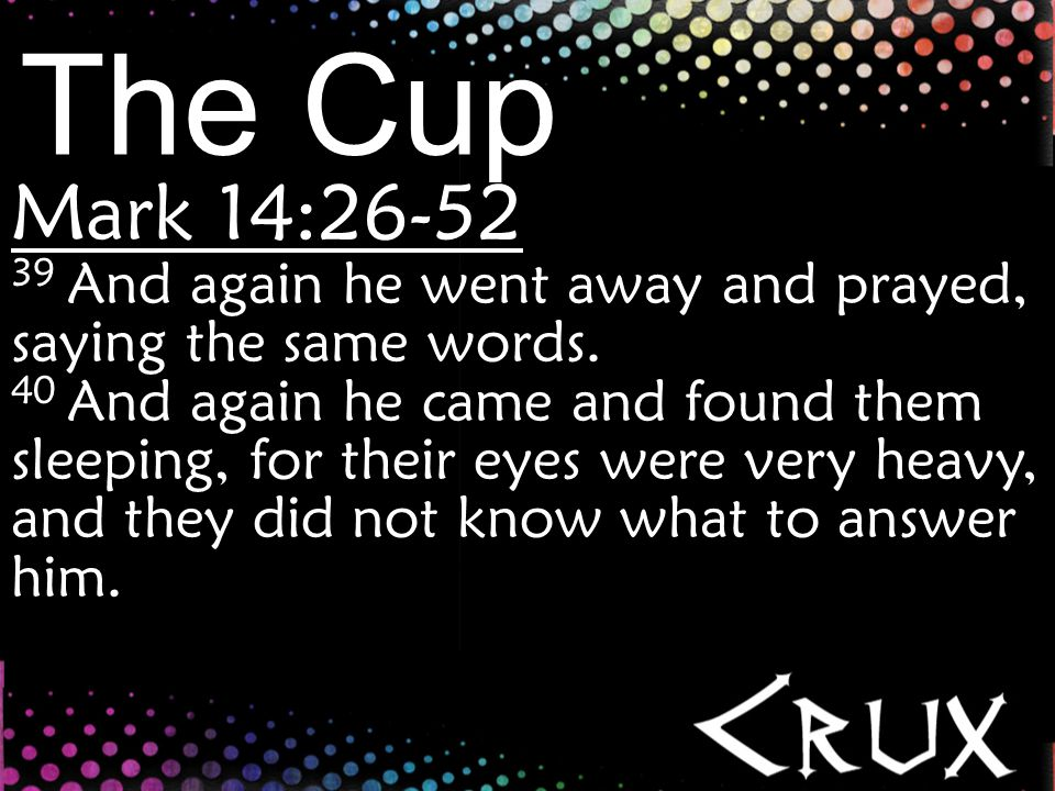 The Cup Take-aways 1.Our intense stress is overcome by intense prayer. (v.33-35)