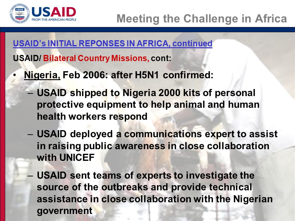 Meeting the Challenge in Africa USAID's INITIAL REPONSES IN AFRICA, continued USAID/ Bilateral Country Missions, cont: Nigeria, Feb 2006: after H5N1 confirmed: –USAID shipped to Nigeria 2000 kits of personal protective equipment to help animal and human health workers respond –USAID deployed a communications expert to assist in raising public awareness in close collaboration with UNICEF –USAID sent teams of experts to investigate the source of the outbreaks and provide technical assistance in close collaboration with the Nigerian government