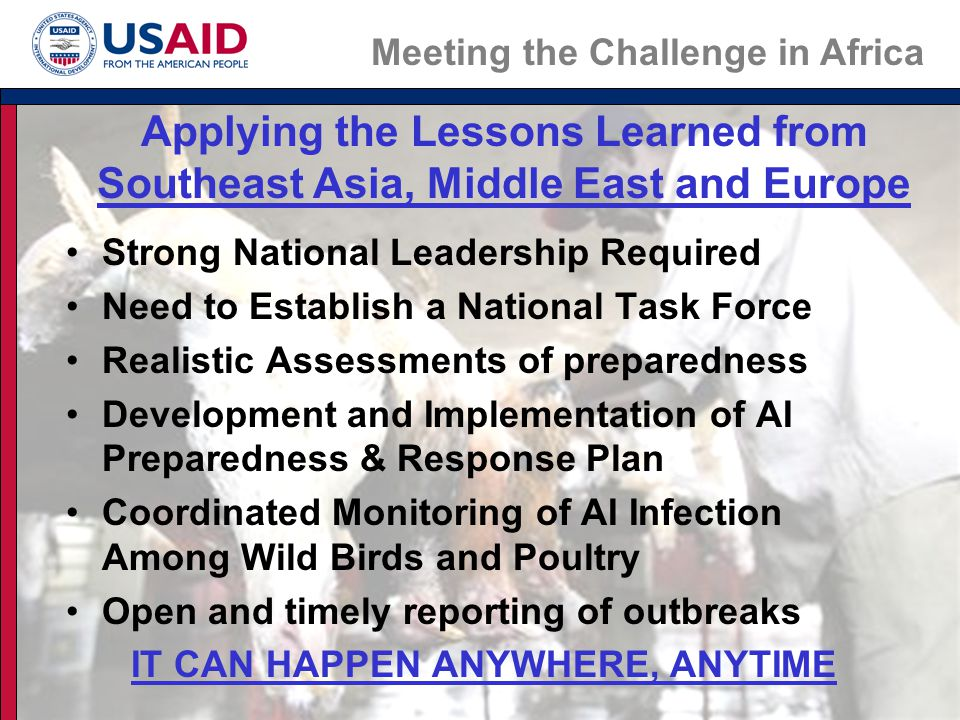 Strong National Leadership Required Need to Establish a National Task Force Realistic Assessments of preparedness Development and Implementation of AI Preparedness & Response Plan Coordinated Monitoring of AI Infection Among Wild Birds and Poultry Open and timely reporting of outbreaks IT CAN HAPPEN ANYWHERE, ANYTIME Applying the Lessons Learned from Southeast Asia, Middle East and Europe Meeting the Challenge in Africa