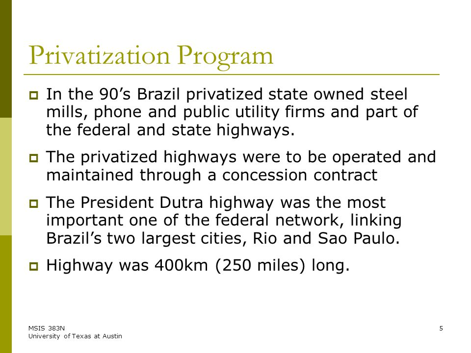 MSIS 383N University of Texas at Austin 5 Privatization Program  In the 90's Brazil privatized state owned steel mills, phone and public utility firms and part of the federal and state highways.