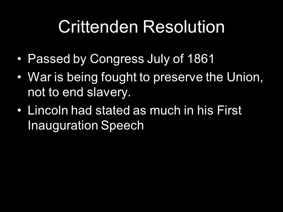 Crittenden Resolution Passed by Congress July of 1861 War is being fought to preserve the Union, not to end slavery.