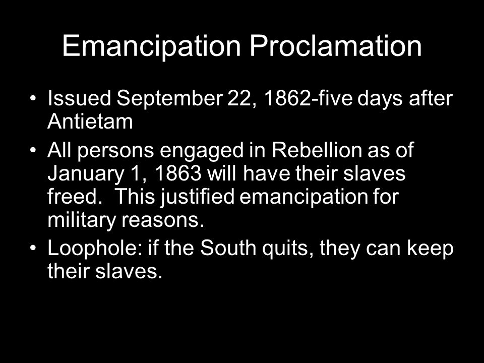 Emancipation Proclamation Issued September 22, 1862-five days after Antietam All persons engaged in Rebellion as of January 1, 1863 will have their slaves freed.