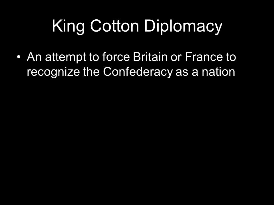 King Cotton Diplomacy An attempt to force Britain or France to recognize the Confederacy as a nation