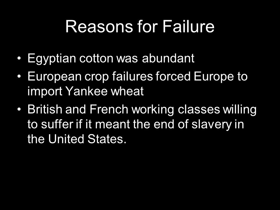 Reasons for Failure Egyptian cotton was abundant European crop failures forced Europe to import Yankee wheat British and French working classes willing to suffer if it meant the end of slavery in the United States.