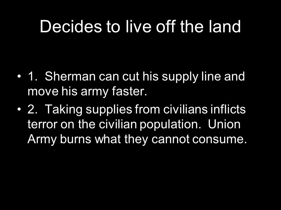 Decides to live off the land 1. Sherman can cut his supply line and move his army faster.