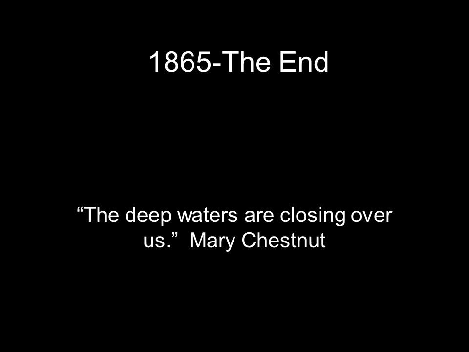 1865-The End The deep waters are closing over us. Mary Chestnut