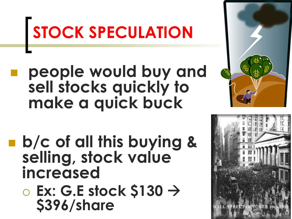 STOCK SPECULATION people would buy and sell stocks quickly to make a quick buck b/c of all this buying & selling, stock value increased  Ex: G.E stock $130  $396/share