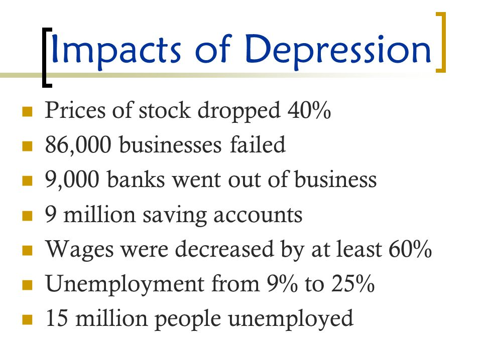 Impacts of Depression Prices of stock dropped 40% 86,000 businesses failed 9,000 banks went out of business 9 million saving accounts Wages were decreased by at least 60% Unemployment from 9% to 25% 15 million people unemployed