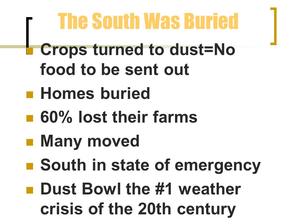 The South Was Buried Crops turned to dust=No food to be sent out Homes buried 60% lost their farms Many moved South in state of emergency Dust Bowl the #1 weather crisis of the 20th century