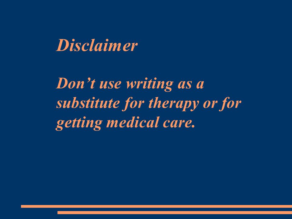 Disclaimer Don't use writing as a substitute for therapy or for getting medical care.