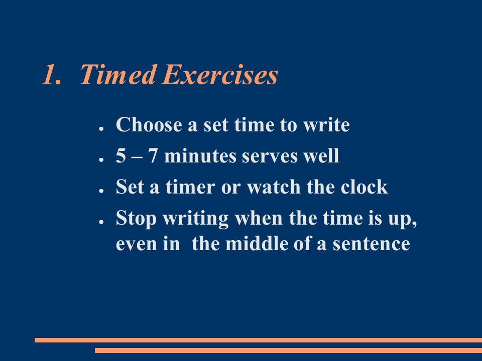 1. Timed Exercises ● Choose a set time to write ● 5 – 7 minutes serves well ● Set a timer or watch the clock ● Stop writing when the time is up, even