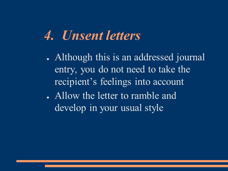 4. Unsent letters ● Although this is an addressed journal entry, you do not need to take the recipient's feelings into account ● Allow the letter to r