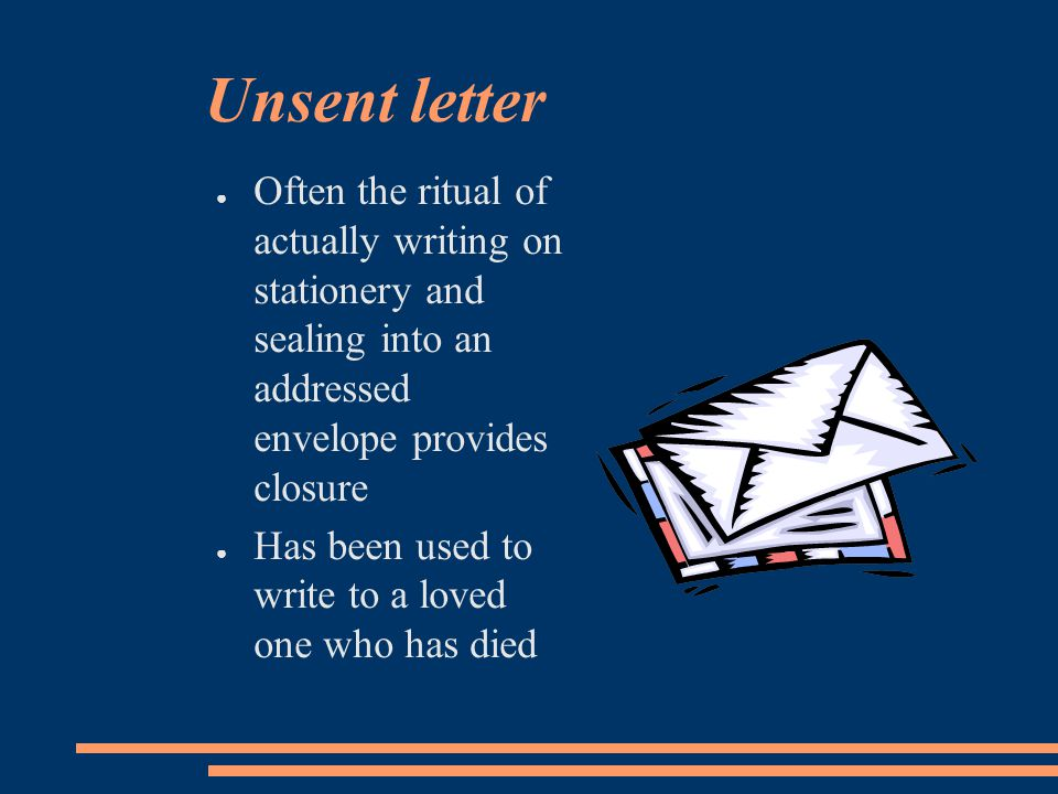 Unsent letter ● Often the ritual of actually writing on stationery and sealing into an addressed envelope provides closure ● Has been used to write to